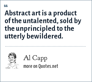 Al Capp: Abstract art is a product of the untalented, sold by the unprincipled to the utterly bewildered.