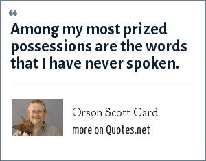 Orson Scott Card: Among my most prized possessions are the words that I have never spoken.