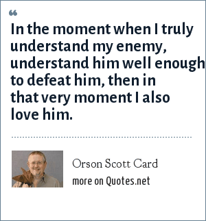 Orson Scott Card: In the moment when I truly understand my enemy, understand him well enough to defeat him, then in that very moment I also love him.