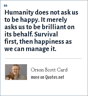 Orson Scott Card: Humanity does not ask us to be happy. It merely asks us to be brilliant on its behalf. Survival first, then happiness as we can manage it.