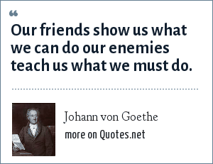 Johann von Goethe: Our friends show us what we can do our enemies teach us what we must do.