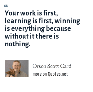 Orson Scott Card: Your work is first, learning is first, winning is everything because without it there is nothing.