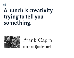 Frank Capra: A hunch is creativity trying to tell you something.