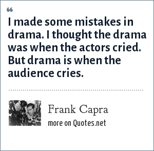 Frank Capra: I made some mistakes in drama. I thought the drama was when the actors cried. But drama is when the audience cries.