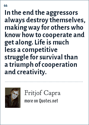 Fritjof Capra: In the end the aggressors always destroy themselves, making way for others who know how to cooperate and get along. Life is much less a competitive struggle for survival than a triumph of cooperation and creativity.