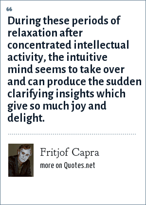Fritjof Capra: During these periods of relaxation after concentrated intellectual activity, the intuitive mind seems to take over and can produce the sudden clarifying insights which give so much joy and delight.