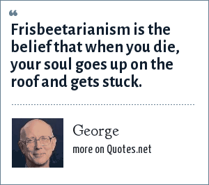 George: Frisbeetarianism is the belief that when you die, your soul goes up on the roof and gets stuck.