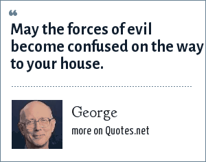 George: May the forces of evil become confused on the way to your house.
