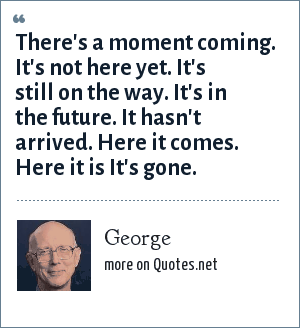 George: There's a moment coming. It's not here yet. It's still on the way. It's in the future. It hasn't arrived. Here it comes. Here it is It's gone.