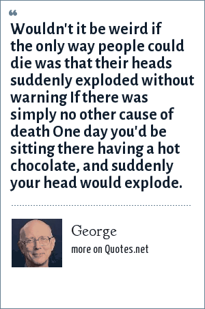 George: Wouldn't it be weird if the only way people could die was that their heads suddenly exploded without warning If there was simply no other cause of death One day you'd be sitting there having a hot chocolate, and suddenly your head would explode.