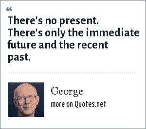 George: There's no present. There's only the immediate future and the recent past.