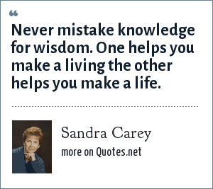 Sandra Carey: Never mistake knowledge for wisdom. One helps you make a living the other helps you make a life.