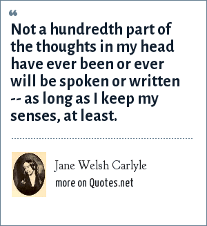Jane Welsh Carlyle: Not a hundredth part of the thoughts in my head have ever been or ever will be spoken or written -- as long as I keep my senses, at least.