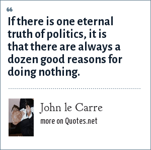 John le Carre: If there is one eternal truth of politics, it is that there are always a dozen good reasons for doing nothing.