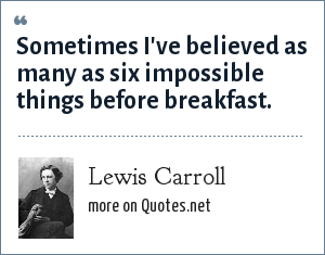 Lewis Carroll: Sometimes I've believed as many as six impossible things before breakfast.