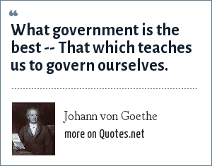 Johann von Goethe: What government is the best -- That which teaches us to govern ourselves.