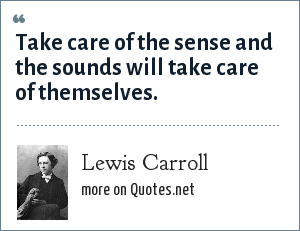 Lewis Carroll: Take care of the sense and the sounds will take care of themselves.