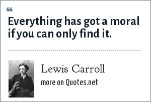 Lewis Carroll: Everything has got a moral if you can only find it.