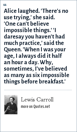 Lewis Carroll: Alice laughed. 'There's no use trying,' she said. 'One can't believe impossible things.' 'I daresay you haven't had much practice,' said the Queen. 'When I was your age, I always did it half an hour a day. Why, sometimes, I've believed as many as six impossible things before breakfast.'