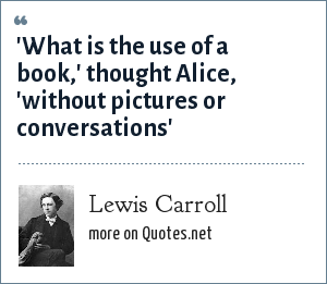 Lewis Carroll: 'What is the use of a book,' thought Alice, 'without pictures or conversations'