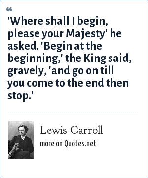 Lewis Carroll: 'Where shall I begin, please your Majesty' he asked. 'Begin at the beginning,' the King said, gravely, 'and go on till you come to the end then stop.'