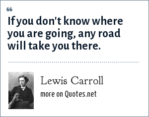 Lewis Carroll: If you don't know where you are going, any road will take you there.