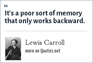 Lewis Carroll: It's a poor sort of memory that only works backward.