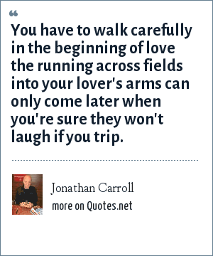 Jonathan Carroll: You have to walk carefully in the beginning of love the running across fields into your lover's arms can only come later when you're sure they won't laugh if you trip.