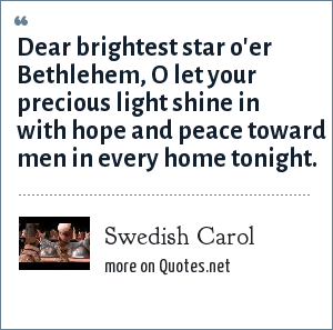 Swedish Carol: Dear brightest star o'er Bethlehem, O let your precious light shine in with hope and peace toward men in every home tonight.