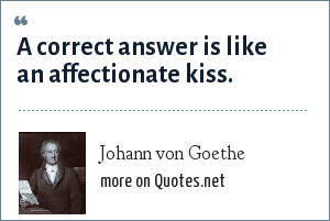 Johann von Goethe: A correct answer is like an affectionate kiss.