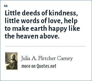 Julia A. Fletcher Carney: Little deeds of kindness, little words of love, help to make earth happy like the heaven above.