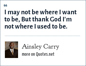 Ainsley Carry: I may not be where I want to be, But thank God I'm not where I used to be.