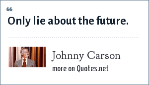 Johnny Carson: Only lie about the future.