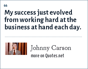 Johnny Carson: My success just evolved from working hard at the business at hand each day.