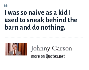 Johnny Carson: I was so naive as a kid I used to sneak behind the barn and do nothing.