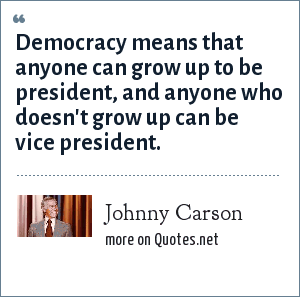 Johnny Carson: Democracy means that anyone can grow up to be president, and anyone who doesn't grow up can be vice president.
