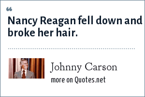 Johnny Carson: Nancy Reagan fell down and broke her hair.