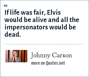Johnny Carson: If life was fair, Elvis would be alive and all the impersonators would be dead.