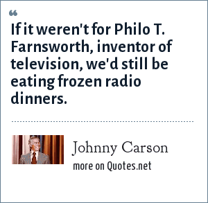Johnny Carson: If it weren't for Philo T. Farnsworth, inventor of television, we'd still be eating frozen radio dinners.