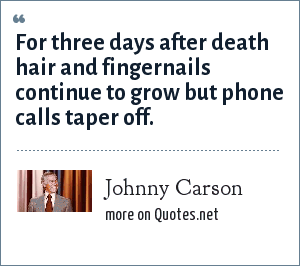 Johnny Carson: For three days after death hair and fingernails continue to grow but phone calls taper off.