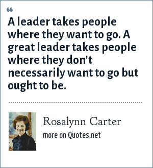 Rosalynn Carter: A leader takes people where they want to go. A great leader takes people where they don't necessarily want to go but ought to be.