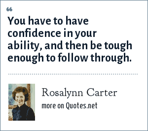Rosalynn Carter: You have to have confidence in your ability, and then be tough enough to follow through.