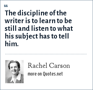 Rachel Carson: The discipline of the writer is to learn to be still and listen to what his subject has to tell him.