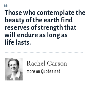 Rachel Carson: Those who contemplate the beauty of the earth find reserves of strength that will endure as long as life lasts.