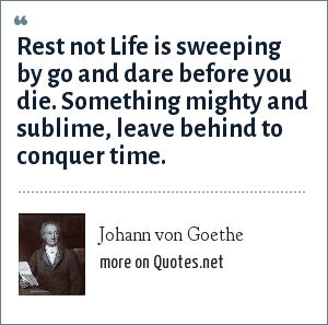 Johann von Goethe: Rest not Life is sweeping by go and dare before you die. Something mighty and sublime, leave behind to conquer time.
