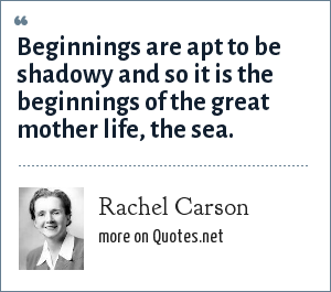 Rachel Carson: Beginnings are apt to be shadowy and so it is the beginnings of the great mother life, the sea.