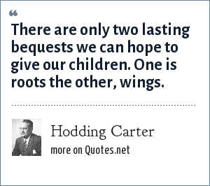 Hodding Carter: There are only two lasting bequests we can hope to give our children. One is roots the other, wings.