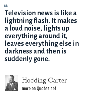 Hodding Carter: Television news is like a lightning flash. It makes a loud noise, lights up everything around it, leaves everything else in darkness and then is suddenly gone.