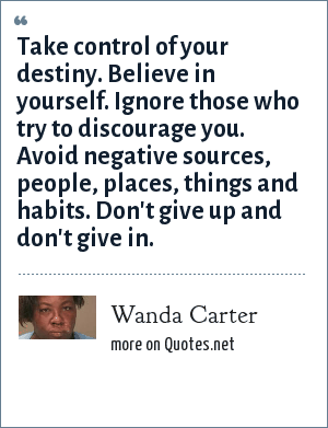 Wanda Carter: Take control of your destiny. Believe in yourself. Ignore those who try to discourage you. Avoid negative sources, people, places, things and habits. Don't give up and don't give in.