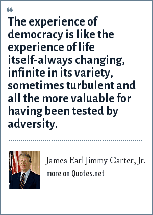 James Earl Jimmy Carter, Jr.: The experience of democracy is like the experience of life itself-always changing, infinite in its variety, sometimes turbulent and all the more valuable for having been tested by adversity.